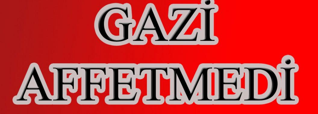 GAZİ AFFETMEDİ!